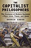 The Capitalist Philosophers : The Geniuses of Modern Business - Their Lives, Times and Ideas (0812928202) by Gabor, Andrea