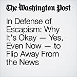 In Defense of Escapism: Why It's Okay — Yes, Even Now — to Flip Away From the News |  Emily Yahr