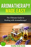 Aromatherapy Made Easy: The Ultimate Guide to Healing with Aromatherapy! (Aromatherapy, alternative medicine,)