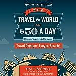 How to Travel the World on $50 a Day: Revised: Travel Cheaper, Longer, Smarter | Matt Kepnes