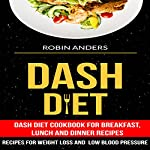 Dash Diet: Dash Diet Cookbook For Breakfast, Lunch And Dinner Recipes | Robin Anders
