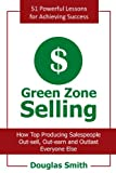 Green Zone Selling: How Top Producing Salespeople Out-sell, Out-earn and Outlast Everyone Else (1463422520) by Smith, Douglas