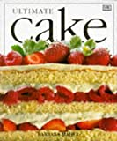 Ultimate Cake: The Complete Illustrated Guide to the Art of Baking and Decorating Cakes from Around the World Barbara Maher