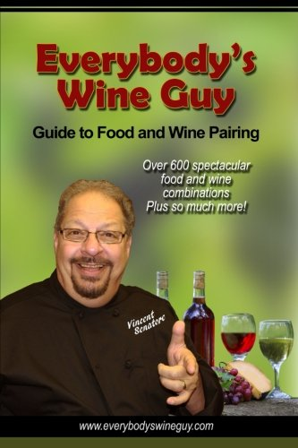 Everybody's Wine Guy - Guide to Food and Wine Pairing: Over 600 Spectacular Food and Wine Combinations by Vincent L Senatore