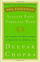 The Essential Ageless Body, Timeless Mind: The Essence of the Quantum Alternative to Growing Old (Essential Deepak Chopra)