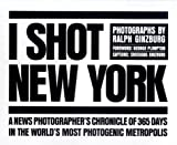 I Shot New York: A News Photographer's Chronicle of 365 Days in the World's Most Photogenic Metropolis Ralph Ginzburg