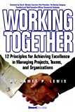 James P. Lewis Working Together: 12 Principles for Achieving Excellence in Managing Projects, Teams, and Organizations