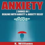 Anxiety: 2 Books in 1: Dealing with Anxiety & Anxiety Relief | K. Williams