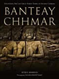 Banteay Chhmar: Uncovering the Last Great Forest Temple of Ancient Cambodia