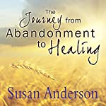 The Journey from Abandonment to Healing: Surviving Through and Recovering from the Five Stages That Accompany the Loss of Love | Susan Anderson