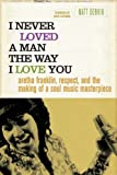 Matt Dobkin I Never Loved a Man the Way I Love You: Aretha Franklin, Respect, and the Making of a Soul Music Masterpiece