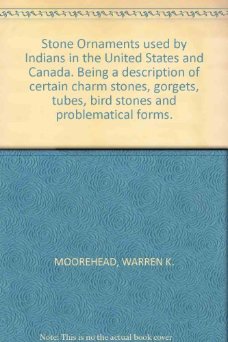 Stone Ornaments used by Indians in the United States and Canada. Being a description of certain charm stones, gorgets, tubes, bird stones and problematical forms. PDF