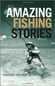 Amazing Fishing Stories Incredible Tales From Stream To Open Sea Wiley Nautical by John Wiley & Sons