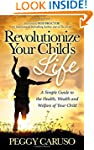 Revolutionize Your Child's Life: A Si...