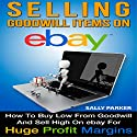 Selling Goodwill Items on eBay: How to Buy Low from Goodwill and Sell High on eBay for Huge Profit Margins, Volume 1 Audiobook by Clark Moraign Narrated by Susan Crawford