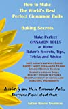 How to Make The Worlds Best Perfect Cinnamon Rolls Baking Secrets (Baking the Worlds Best Desserts Recipes Bakers Guide)