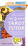 The 2-Hour Tarot Tutor: The Fast, Revolutionary Method for Learning to Read Tarot Cards in Two Hours... Without Memorizing Meanings!