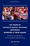 100 Years of Catholic Social Teaching Defending Workers & their Unions: Summaries & Commentaries for Five Landmark Papal Encyclicals