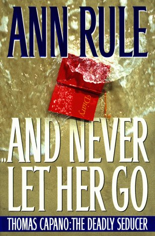And Never Let Her Go : Thomas Capano: The Deadly Seducer, ANN RULE