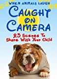 Animals Laughing: Twenty-Five Caught-on-Camera Scenes to Warm You and Your Child s Heart (Ages 0-4). Share a Laugh Kids Books. (Animals With a Message Book 5)