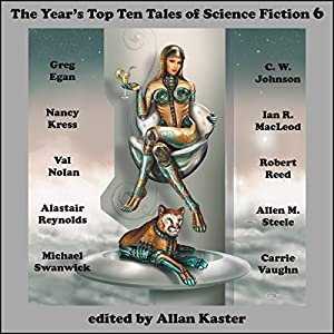 The Year's Top Ten Tales of Science Fiction 6 | [Greg Egan, Nancy Kress, Ian R. MacLeod, Robert Reed, Alastair Reynolds, Allen M. Steele, Michael Swanwick]