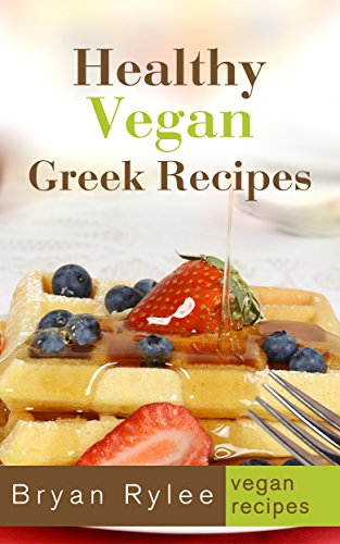 Vegan Cookbook:Healthy Vegan Greek Recipes (Vegetarian Recipes Cookbook Book 2) by Bryan Rylee