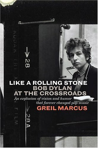 Like A Rolling Stone : Bob Dylan at the Crossroads, GREIL MARCUS