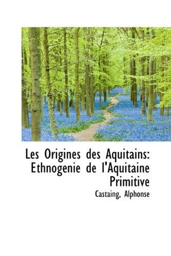 Les Origines des Aquitains: Ethnogénie de l'Aquitaine Primitive