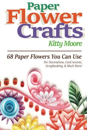 Paper Flower Crafts (2nd Edition): 68 Paper Flowers You Can Use For Decorations, Card Accents, Scrapbooking, & Much More! (Paper For Flower Making compare prices)