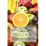 Delicious, Healthy And Easy - Tom's Vegetarian Cookbook: Easy Yummy And Nutritional Vegan Recipes ~ Tom Allinson