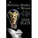 A Million Shades of Green: The Real Story Behind Fifty Shades of Greyby Sean Black