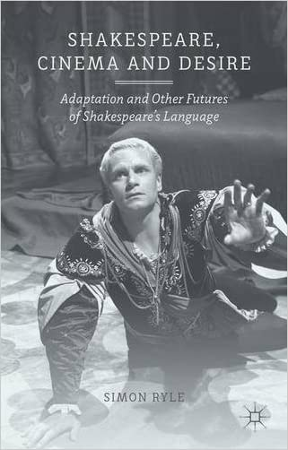 Shakespeare, Cinema and Desire: Adaptation and Other Futures of Shakespeare's Language written by S. Ryle
