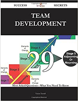 Team Development 29 Success Secrets - 29 Most Asked Questions On Team Development - What You Need To Know