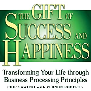 The Gift of Success and Happiness: Transforming Your Life Through Business Processing Principles | [Chip Sawicki, Vernon Roberts]