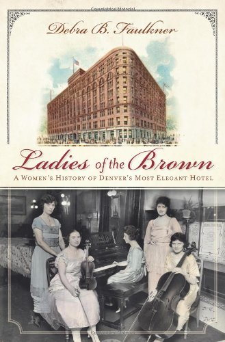 Ladies of the Brown (CO): A Women's History of Denver's Most Elegant Hotel