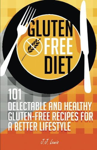 Gluten Free Diet: 101 Delectable and Healthy Gluten-Free Recipes for better lifestyle by J.J. Lewis