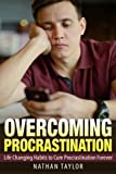 Overcoming Procrastination: Life Changing Habits to Cure Procrastination Forever (Procrastination, Habits, Motivation, Positive Living, Time Management)
