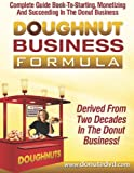 Doughnut Business Formula: Complete Guide Book To Starting, Monetizing And Succeeding In The Donut Business