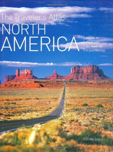 The Traveler's Atlas: North America: A Guide to the Places You Must See in Your Lifetime