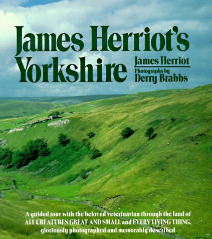 Image for James Herriot's Yorkshire: A Guided Tour With the Beloved Veterinarian Through the Land of All Creatures Great And Small And Every Living Thing, Gloriously Photographed and Memorably Described