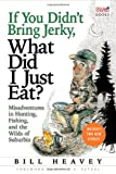 If You Didnt Bring Jerky, What Did I Just Eat: Misadventures in Hunting, Fishing, and the Wilds of Suburbia