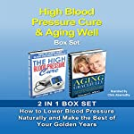 High Blood Pressure Cure & Aging Well Box Set: How to Lower Blood Pressure Naturally and Make the Best of Your Golden Years | Jennifer Smith,Edward Wilson