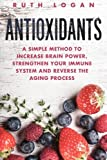 Antioxidants: A Simple Method to Increase Brain Power, Strengthen Your Immune System and Reverse the Aging Process (Macrobiotics, Superfoods, Antioxidants)