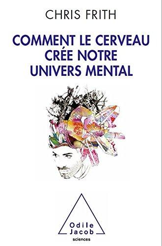 Chris Frith. Comment le cerveau crée notre univers mental