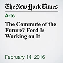 The Commute of the Future? Ford Is Working on It Other by David Gelles Narrated by Kristi Burns