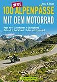 100 neue Alpenpässe mit dem Motorrad - noch mehr Traumkurven und Touren: ausgewählte Motorradtouren der Alpen, von Österreich und Deutschland, über ... der Schweiz, Italien und Frankreich