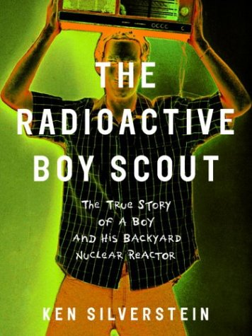 The Radioactive Boy Scout: The True Story of a Boy and His Backyard Nuclear Reactor: Ken Silverstein: 9780375503511: Amazon.com: Books