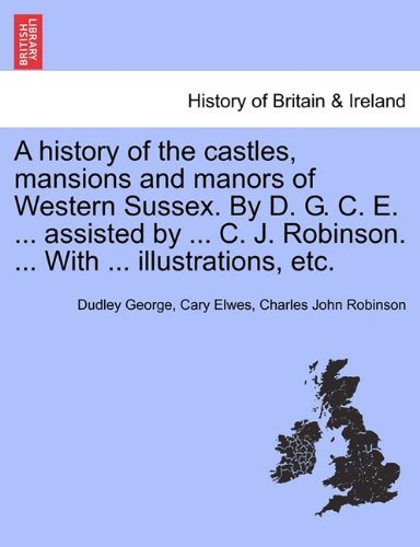 A history of the castles, mansions and manors of Western Sussex. By D. G. C. E. ... assisted by ... C. J. Robinson. ... With ... illustrations, etc. Part I.