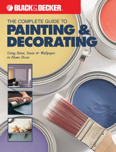 The Complete Guide to Painting and Decorating: Using Paint, Stain and Wallpaper in Home Decor (Black & Decker Complete Guide To...)