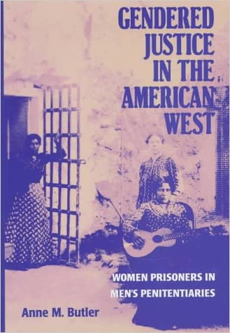 Gendered Justice in the American West: Women Prisoners in Men's Penitentiaries written by Anne M. Butler